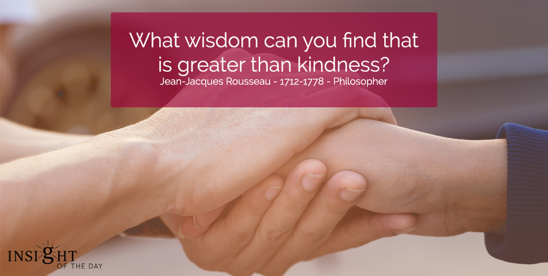 motivational quote: What wisdom can you find that is greater than kindness?  Jean-Jacques Rousseau - 1712-1778 - Philosopher