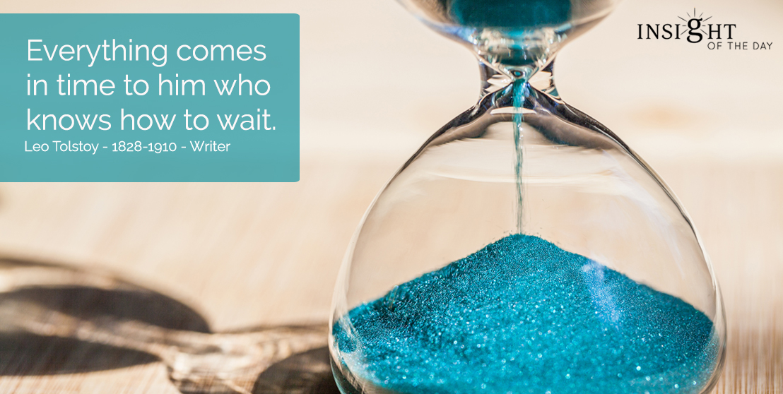 motivational quote: Everything comes in time to him who knows how to wait. </p><p>Leo Tolstoy - 1828-1910 - Writer