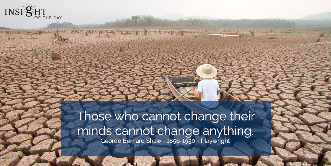 motivational quote: Those who cannot change their minds cannot change anything. George Bernard Shaw - 1856-1950 - Playwright