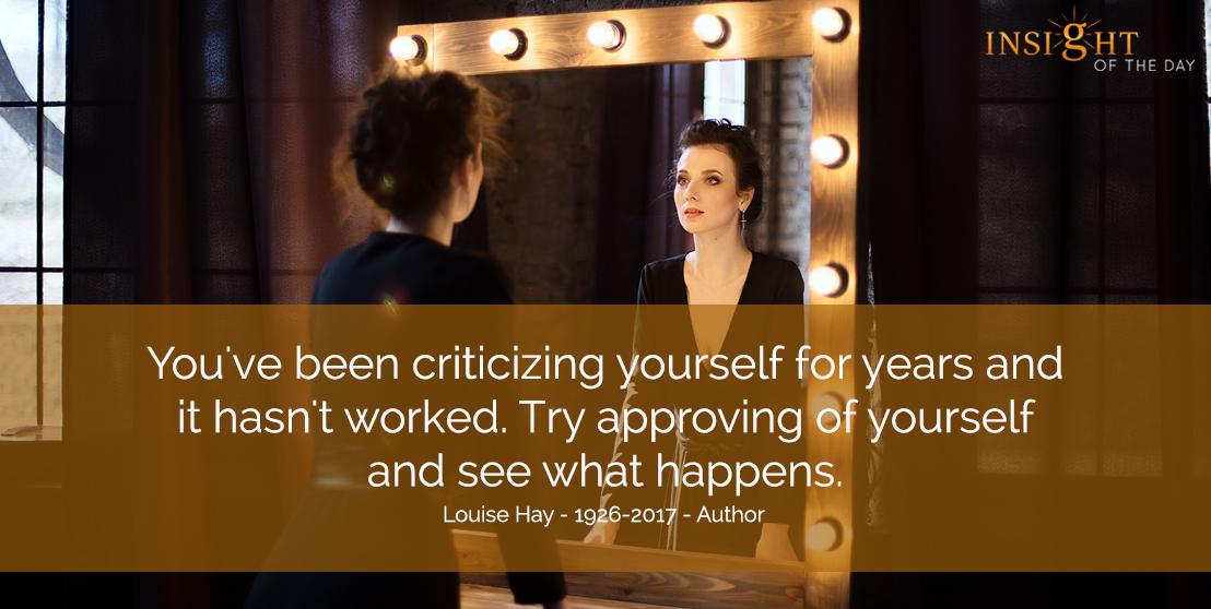 motivational quote: You've been criticizing yourself for years and it hasn't worked. Try approving of yourself and see what happens.  Louise Hay - 1926-2017 - Author