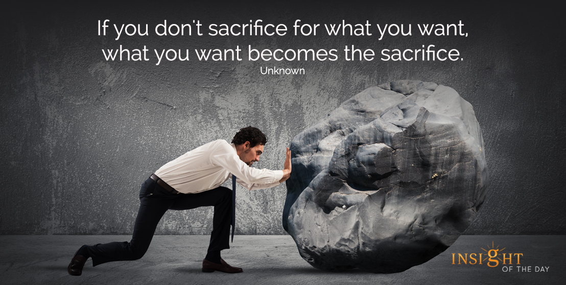 motivational quote: If you don't sacrifice for what you want, what you want becomes the sacrifice.  Unknown