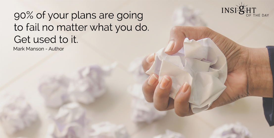 motivational quote: 90% of your plans are going to fail no matter what you do.  Get used to it.  Mark Manson - Author