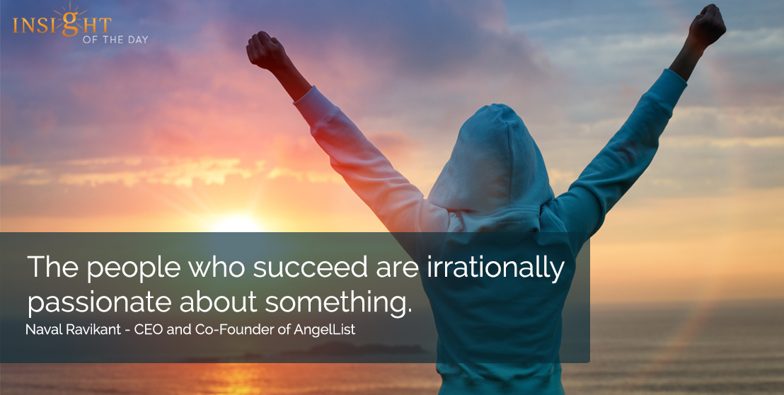 motivational quote: The people who succeed are irrationally passionate about something.  </p><p>Naval Ravikant - CEO and Co-Founder of AngelList
