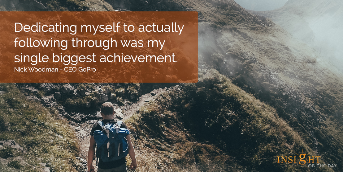 motivational quote: Dedicating myself to actually following through was my single biggest achievement.  Nick Woodman - CEO GoPro