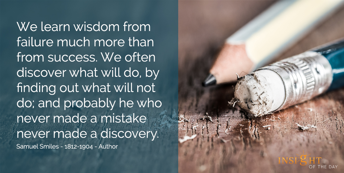 motivational quote: We learn wisdom from failure much more than from success.  We often discover what will do, by finding out what will not do; and probably he who never made a mistake never made a discovery.  Samuel Smiles - 1812-1904 - Author