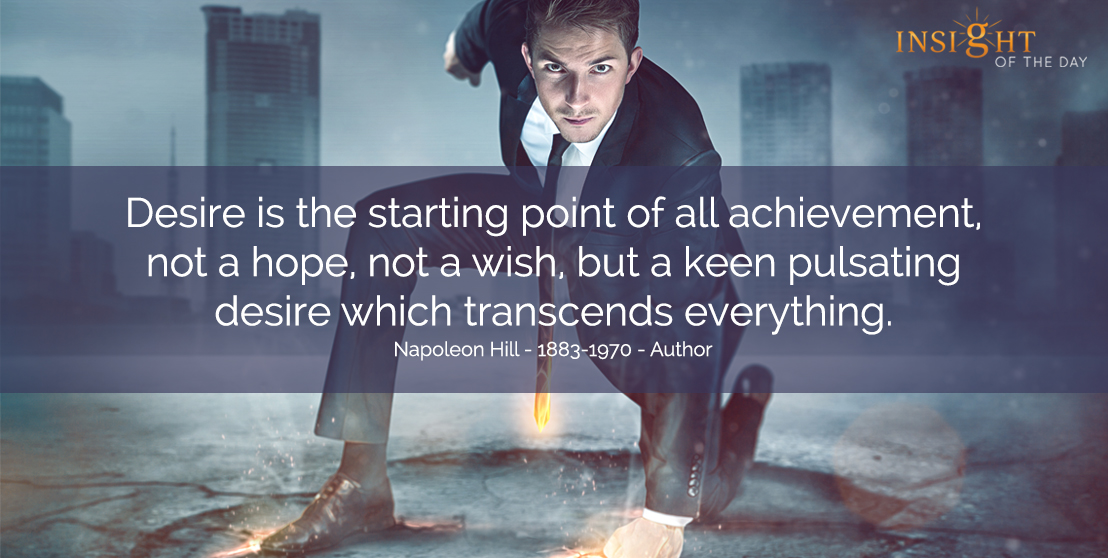 motivational quote: Desire is the starting point of all achievement, not a hope, not a wish, but a keen pulsating desire which transcends everything. </p><p>Napoleon Hill - 1883-1970 - Author