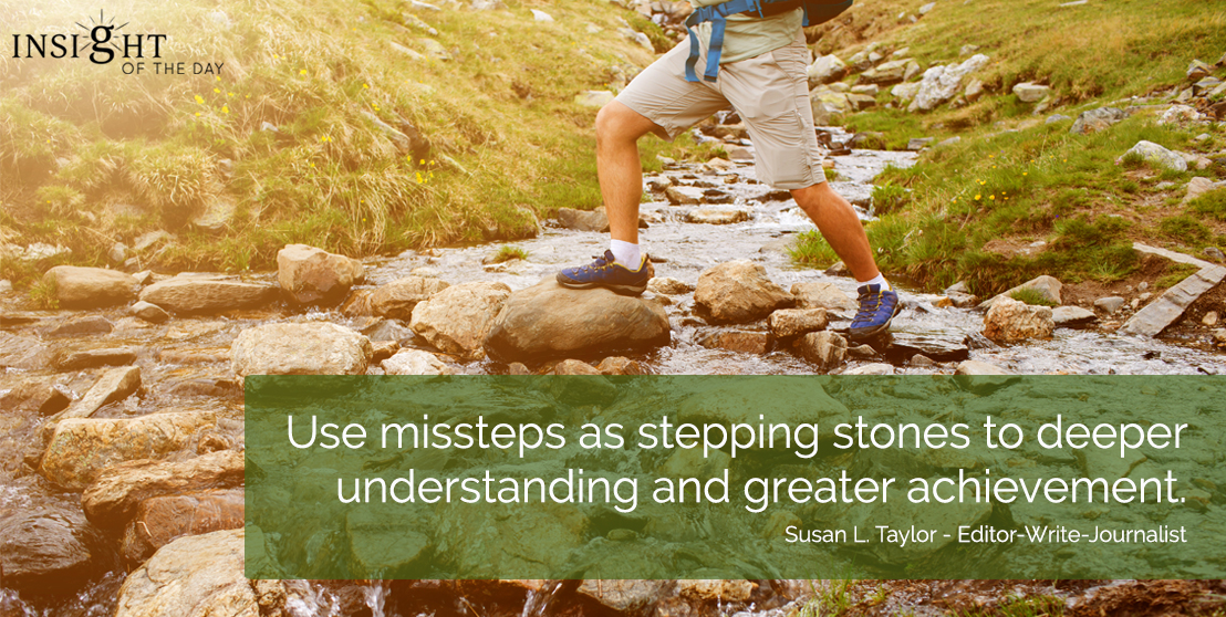 motivational quote: Use missteps as stepping stones to deeper understanding and greater achievement.  Susan L. Taylor - Editor-Write-Journalist