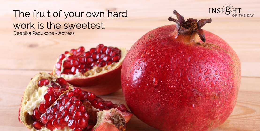 motivational quote: The fruit of your own hard work is the sweetest.  Deepika Padukone - Actress