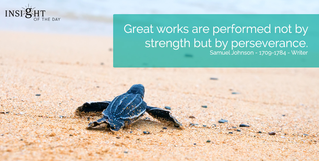 motivational quote: Great works are performed not by strength but by perseverance.  Samuel Johnson - 1709-1784 - Writer