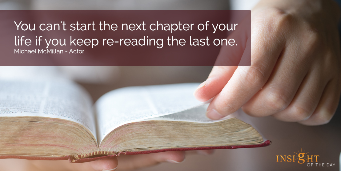 motivational quote: You can't start the next chapter of your life if you keep re-reading the last one.  Michael McMillan - Actor