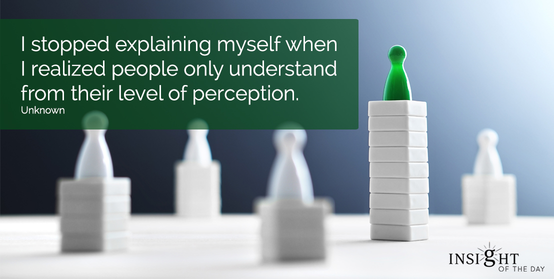 motivational quote: I stopped explaining myself when I realized people only understand from their level of perception.  Unknown