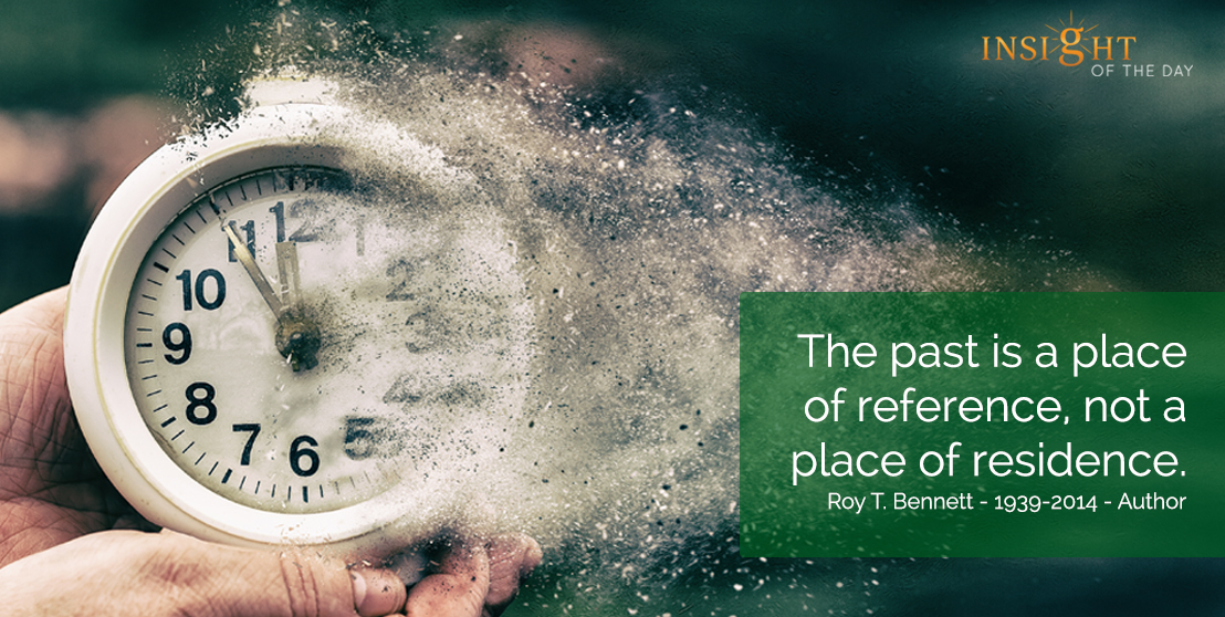 motivational quote: The past is a place of reference, not a place of residence.  Roy T. Bennett - 1939-2014 - Author