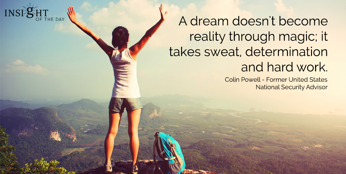 motivational quote: A dream doesn't become reality through magic; it takes sweat, determination, and hard work.  Colin Powell - Former United States National Security Advisor