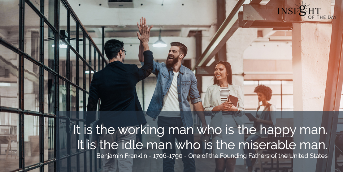 motivational quote: It is the working man who is the happy man.  It is the idle man who is the miserable man.</p><p>Benjamin Franklin - 1706-1790 - One of the Founding Fathers of the United States