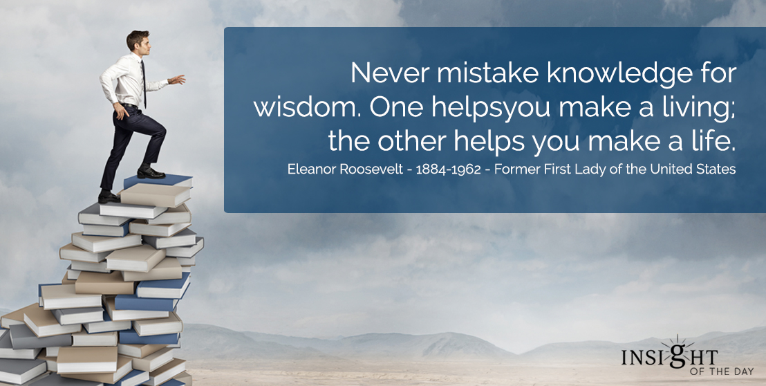 motivational quote: Never mistake knowledge for wisdom.  One helps you make a living; the other helps you make a life.  Eleanor Roosevelt - 1884-1962 - Former First Lady of the United States
