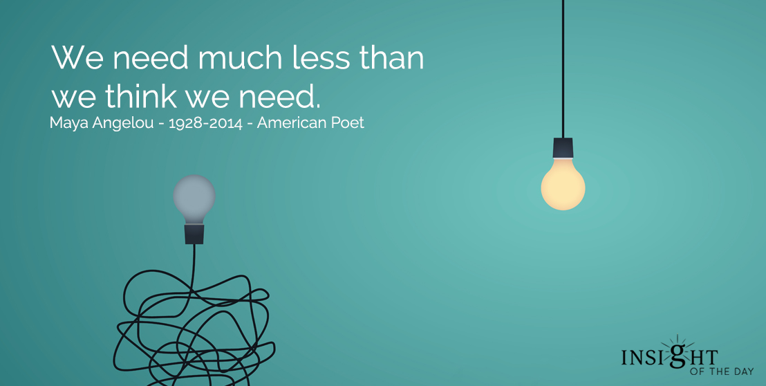 motivational quote: We need much less than we think we need.  Maya Angelou - 1928-2014 - American Poet