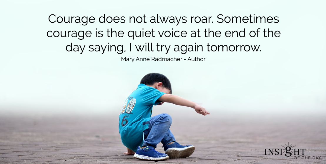 motivational quote: Courage does not always roar.  Sometimes courage is the quiet voice at the end of the day saying, I will try again tomorrow.</p><p>Mary Anne Radmacher - Author