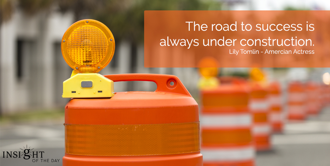 motivational quote: The road to success is always under construction.  Lily Tomlin - American Actress