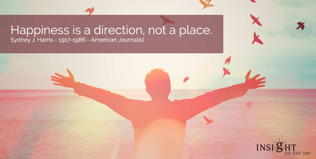 motivational quote: Happiness is a direction, not a place.  Sydney J. Harris - 1917-1986 - American Journalist