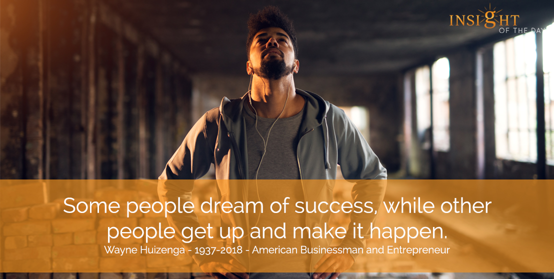 motivational quote: Some people dream of success, while other people get up and make it happen.  Wayne Huizenga - 1937-2018 - American Businessman and Entrepreneur