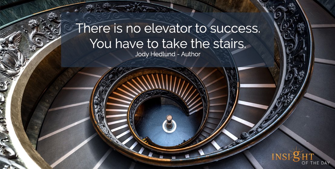 motivational quote: There is no elevator to success.  You have to take the stairs.  Jody Hedlund - Author
