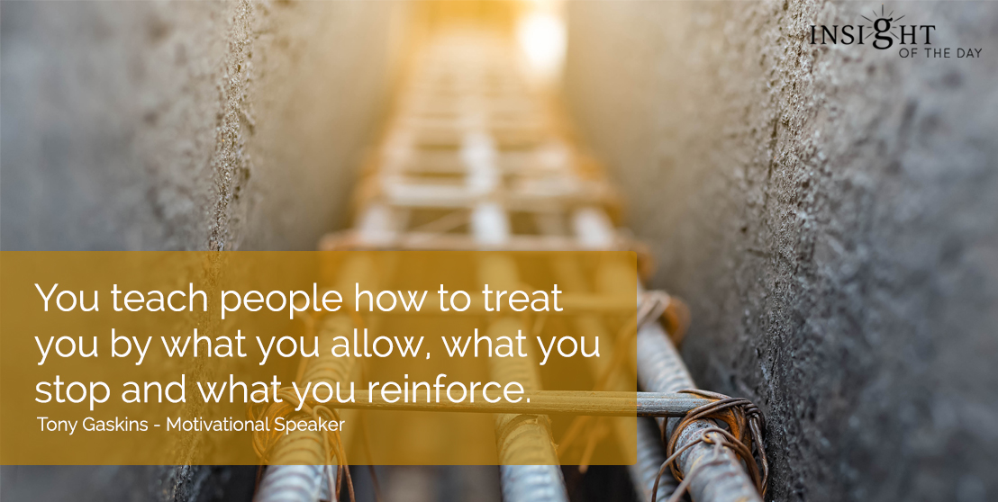 motivational quote: You teach people how to treat you by what you allow, what you stop and what you reinforce.  Tony Gaskins - Motivational Speaker