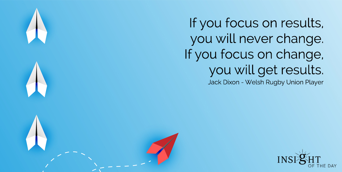 motivational quote: If you focus on results, you will never change.  If you focus on change, you will get results.  Jack Dixon - Welsh Rugby Union Player