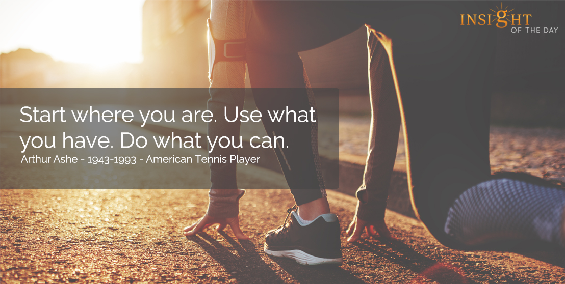 motivational quote: Start where you are. Use what you have. Do what you can.  Arthur Ashe - 1943-1993 - American Tennis Player