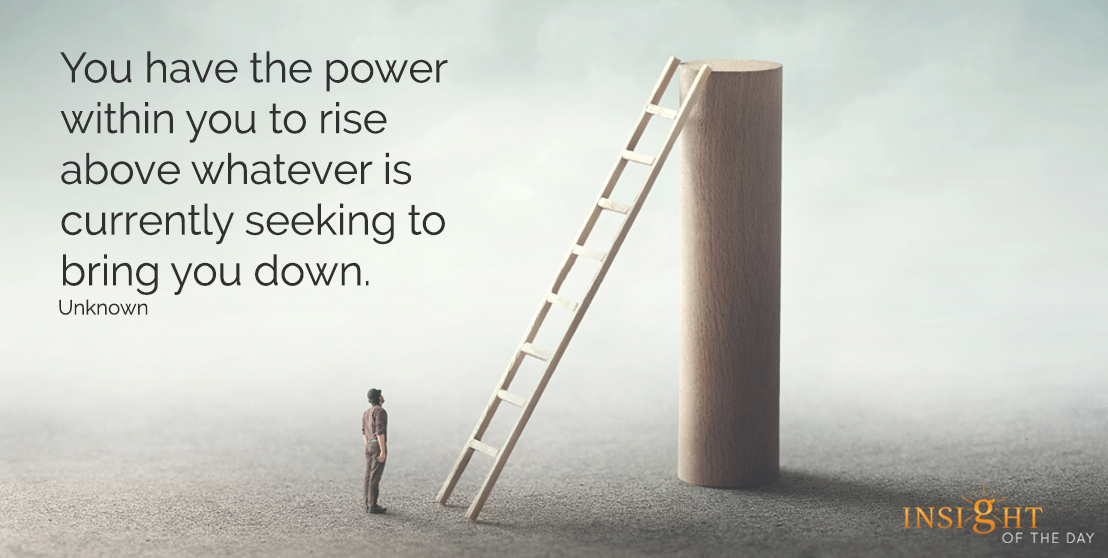 motivational quote: You have the power within you to rise above whatever is currently seeking to bring you down.  Unknown