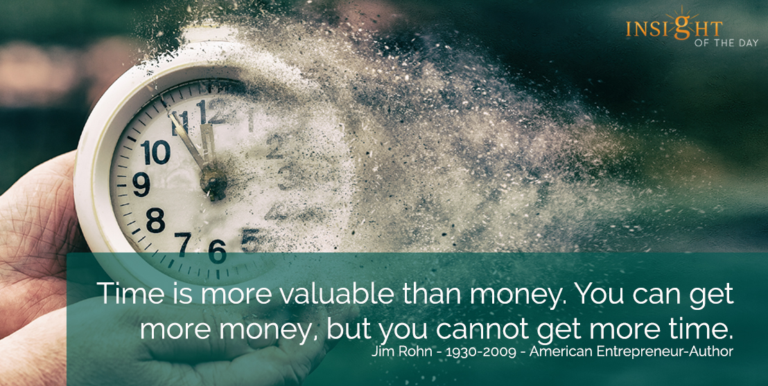 motivational quote: Time is more valuable than money.  You can get more money, but you cannot get more time.  Jim Rohn - 1930-2009 - American Entrepreneur-Author