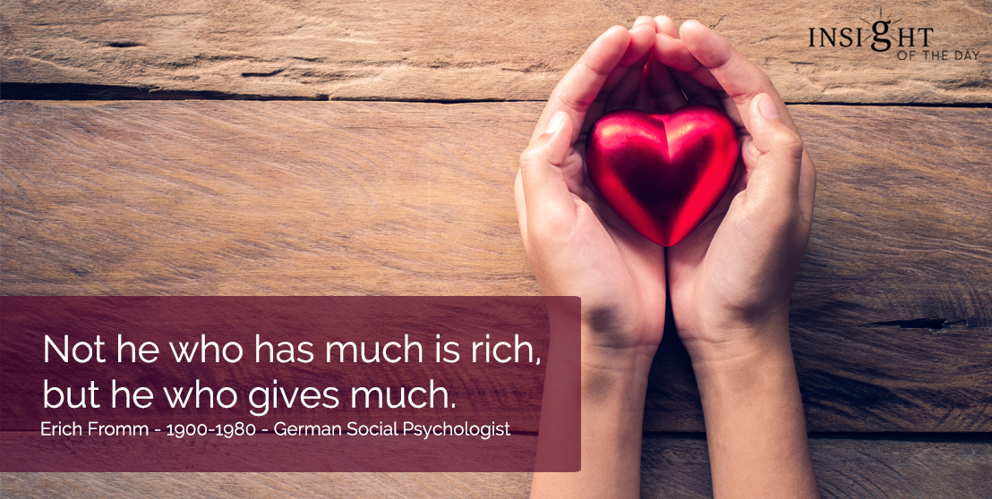motivational quote: Not he who has much is rich, but he who gives much.  Erich Fromm - 1900-1980 - German Social Psychologist