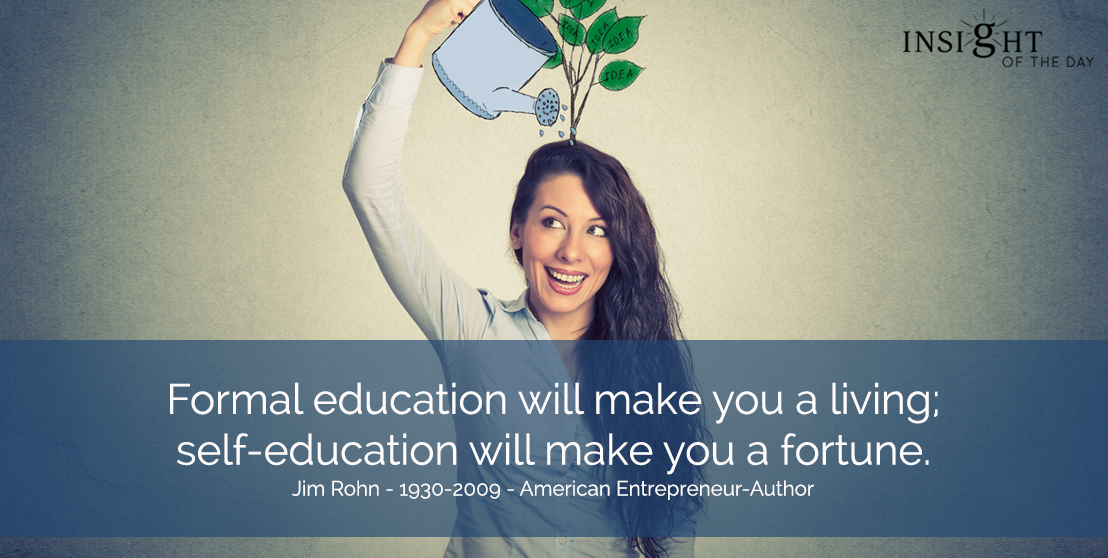 motivational quote: Formal education will make you a living; self-education will make you a fortune.  Jim Rohn - 1930-2009 - American Entrepreneur-Author