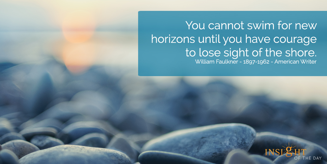 motivational quote: You cannot swim for new horizons until you have courage to lose sight of the shore.  William Faulkner - 1897-1962 - American Writer