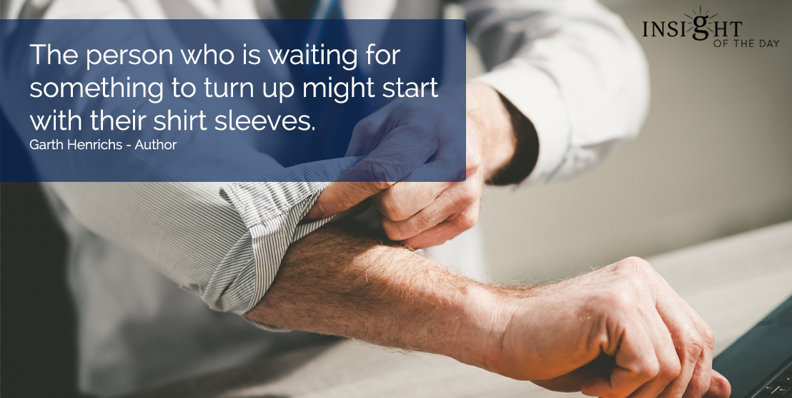 motivational quote: The person who is waiting for something to turn up might start with their shirt sleeves.  Garth Henrichs - Author
