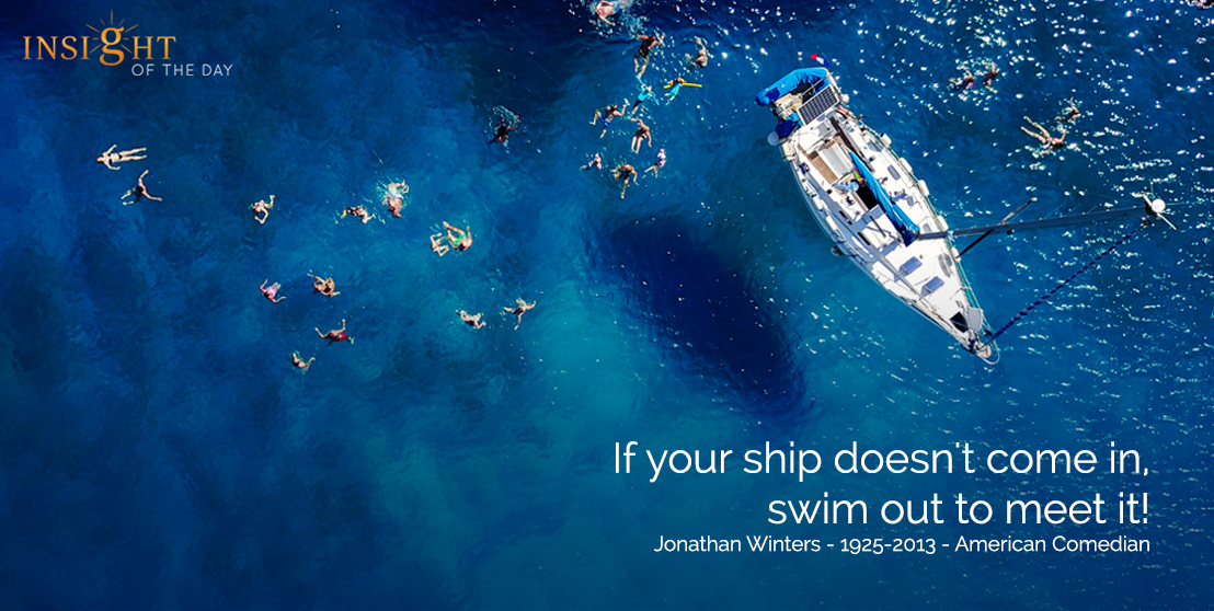 motivational quote: If your ship doesn't come in, swim out to meet it!  Jonathan Winters - 1925-2013 - American Comedian