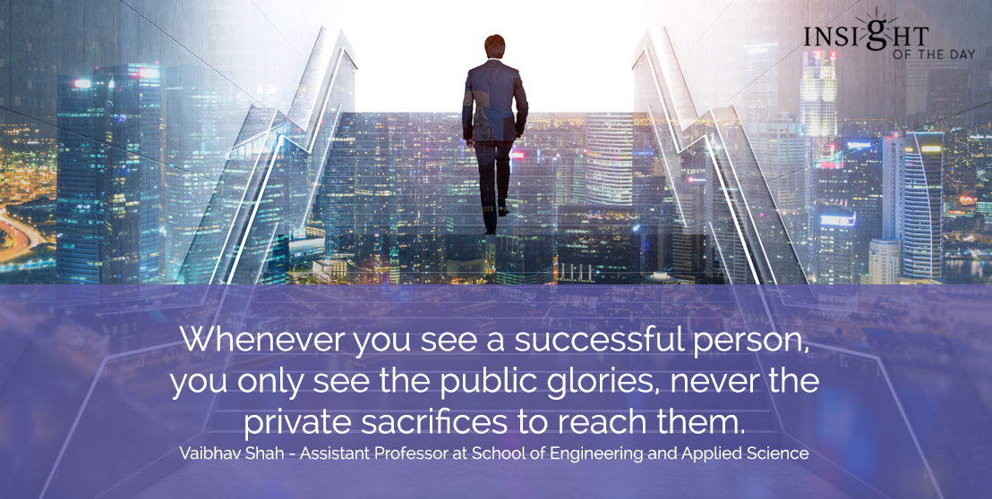 motivational quote: Whenever you see a successful person, you only see the public glories, never the private sacrifices to reach them.</p><p>Vaibhav Shah - Assistant Professor at School of Engineering and Applied Science