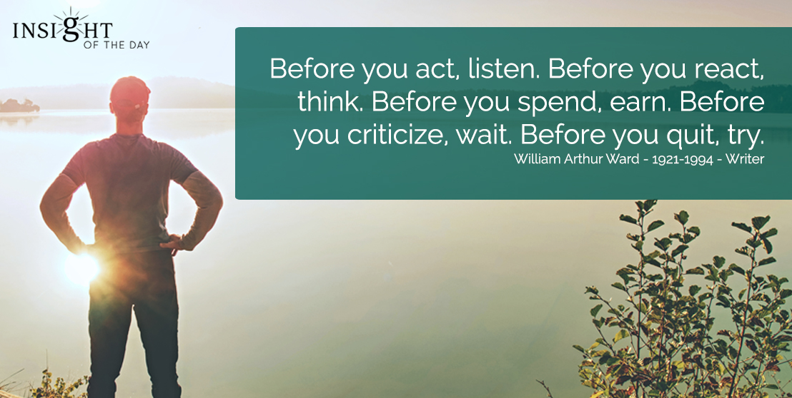 motivational quote: Before you act, listen. Before you react, think. Before you spend, earn. Before you criticize, wait. Before you quit, try. William Arthur Ward - 1921-1994 - Writer