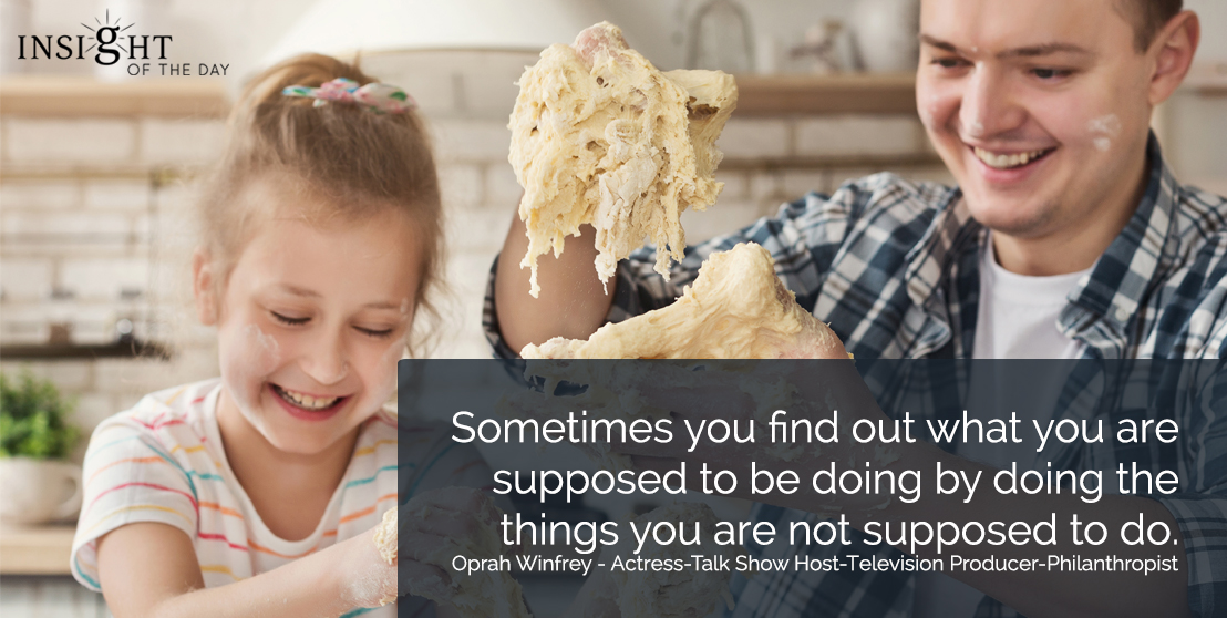 motivational quote: Sometimes you find out what you are supposed to be doing by doing the things you are not supposed to do. Oprah Winfrey - Actress-Talk Show Host-Television Producer-Philanthropist