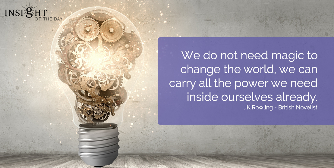 motivational quote: We do not need magic to change the world, we can carry all the power we need inside ourselves already.</p><p>JK Rowling - British Novelist