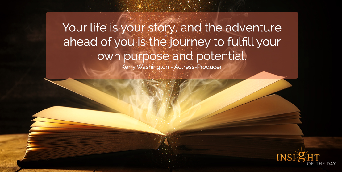 motivational quote: Your life is your story, and the adventure ahead of you is the journey to fulfill your own purpose and potential.  Kerry Washington - Actress-Producer