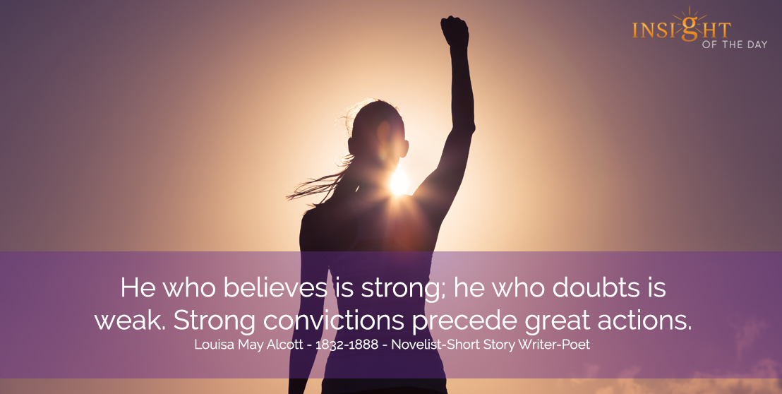 motivational quote: He who believes is strong; he who doubts is weak. Strong convictions precede great actions. Louisa May Alcott - 1832-1888 - Novelist-Short Story Writer-Poet