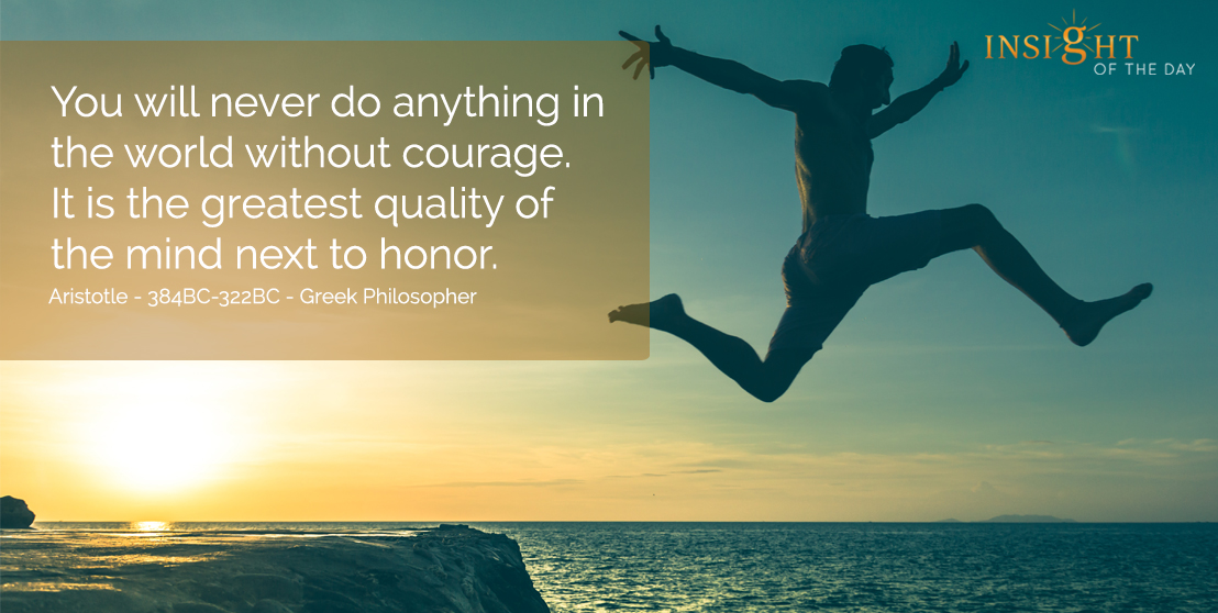 motivational quote: You will never do anything in the world without courage.  It is the greatest quality of the mind next to honor.  Aristotle - 384BC-322BC - Greek Philosopher