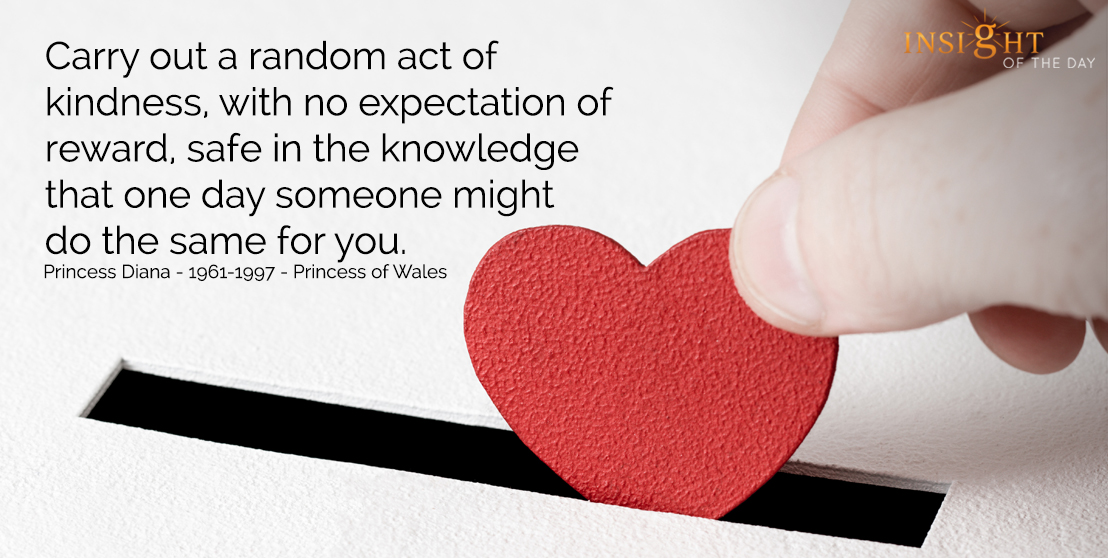motivational quote: Carry out a random act of kindness, with no expectation of reward, safe in the knowledge that one day someone might do the same for you. Princess Diana - 1961-1997 - Princess of Wales