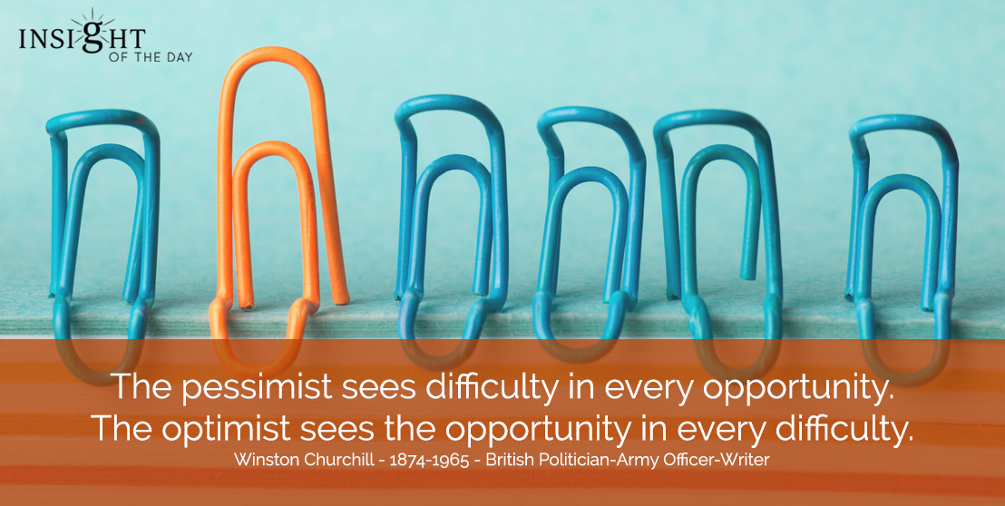 motivational quote: The pessimist sees difficulty in every opportunity.  The optimist sees the opportunity in every difficulty.</p><p>Winston Churchill - 1874-1965 - British Politician-Army Officer-Writer