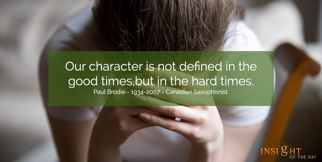 motivational quote: Our character is not defined in the good times, but in the hard times.  Paul Brodie - 1934-2007 - Canadian Saxophonist