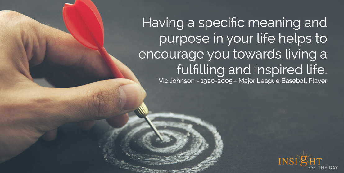motivational quote: Having a specific meaning and purpose in your life helps to encourage you towards living a fulfilling and inspired life.  Vic Johnson - 1920-2005 - Major League Baseball Player