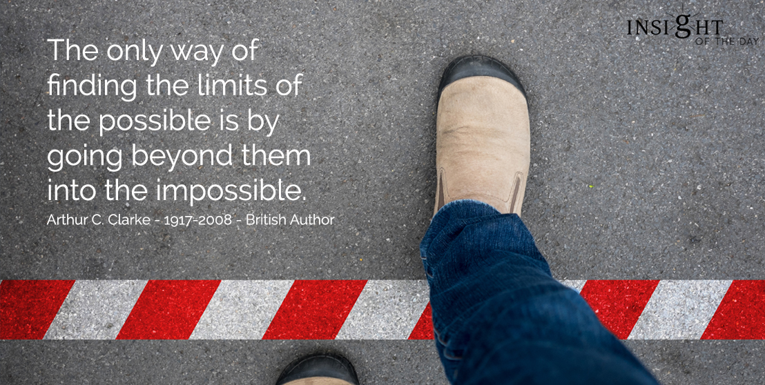 motivational quote: The only way of finding the limits of the possible is by going beyond them into the impossible.  Arthur C. Clarke - 1917-2008 - British Author