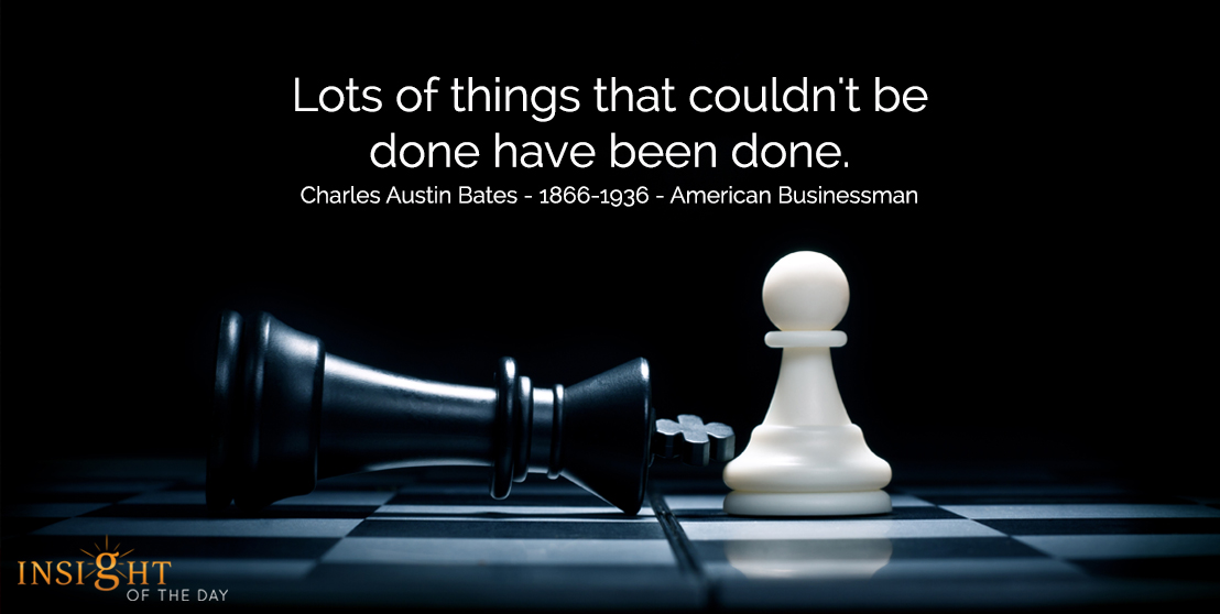 motivational quote: Lots of things that couldn't be done have been done. Charles Austin Bates - 1866-1936 - American Businessman