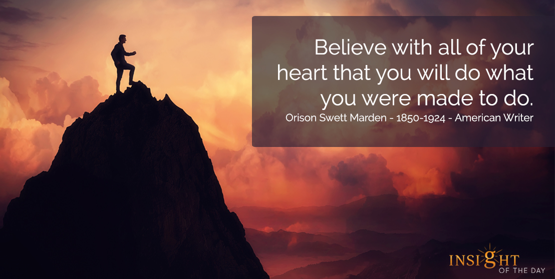 motivational quote: Believe with all of your heart that you will do what you were made to do. Orison Swett Marden - 1850-1924 - American Writer