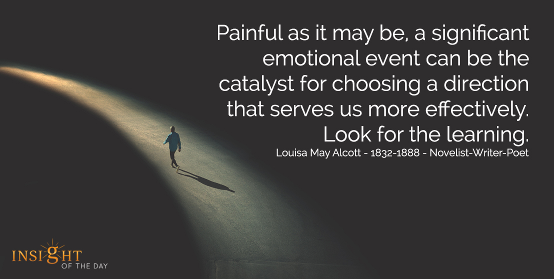 motivational quote: Painful as it may be, a significant emotional event can be the catalyst for choosing a direction that serves us more effectively.  Look for the learning.  Louisa May Alcott - 1832-1888 - Novelist-Writer-Poet